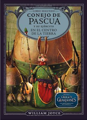 Conejo de Pascua y Su Ejercito En El Centro de La Tierra  by  William Joyce