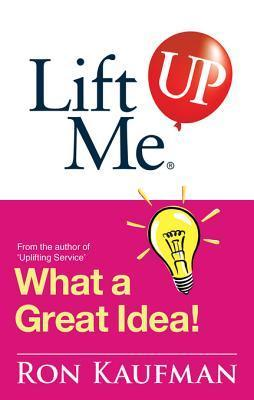 Lift Me Up! What a Great Idea: Creative Quips and Sure-Fire Tips to Spark Your Inner Genius!  by  Ron Kaufman
