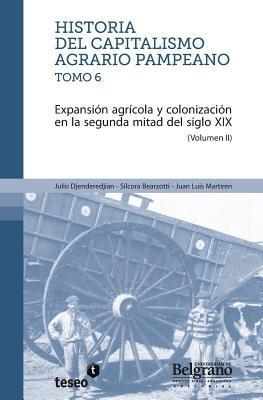Historia Del Capitalismo Agrario Pampeano   Tomo 6: Expansión Agrícola Y Colonización En La Segunda (Spanish Edition) (Volume 2) Julio Djenderedjian