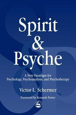 Spirit and Psyche: A New Paradigm for Psychology, Psychoanalysis and Psychotherapy  by  Victor L. Schermer
