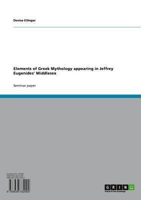 Elements of Greek Mythology Appearing in Jeffrey Eugenides Middlesex Denise Ellinger