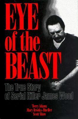 Eye of the Beast: The True Story of Serial Killer James Wood Terry  Adams