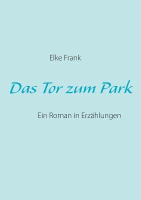 Das Tor zum Park: Ein Roman in Erzählungen Elke Frank