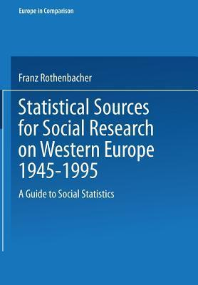 Statistical Sources For Social Research On Western Europe 1945 1995: A Guide To Social Statistics Franz Rothenbacher