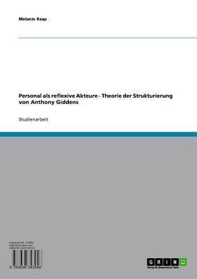 Personal ALS Reflexive Akteure: Theorie Der Strukturierung Von Anthony Giddens  by  Melanie Raap