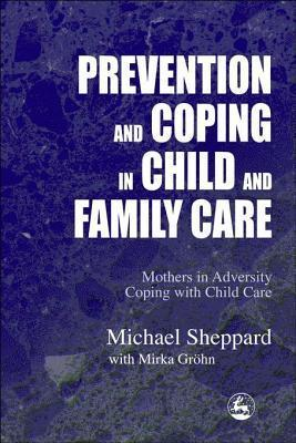 Prevention and Coping in Child and Family Care: Mothers in adversity coping with child care Michael Sheppard