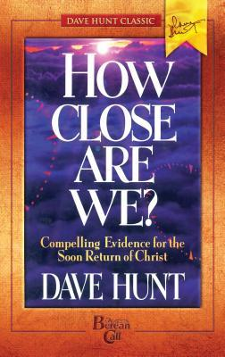 How Close Are We?: Compelling Evidence for the Soon Return of Christ Dave Hunt