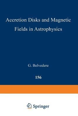 Accretion Disks and Magnetic Fields in Astrophysics: Proceedings of the European Physical Society Study Conference, Held in Noto (Sicily), Italy, June 16 21, 1988 G Belvedere