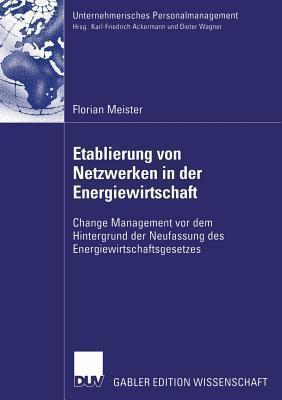 Etablierung Von Netzwerken in Der Energiewirtschaft: Change Management VOR Dem Hintergrund Der Neufassung Des Energiewirtschaftsgesetzes  by  Florian Meister