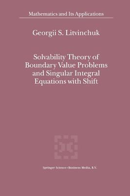Solvability Theory of Boundary Value Problems and Singular Integral Equations with Shift Georgii S Litvinchuk