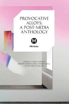 Provocative Alloys: A Post-Media Anthology Clemens Apprich