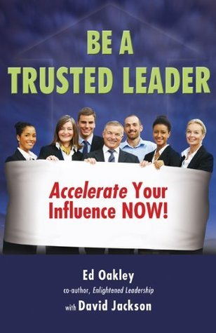 Be A Trusted Leader: Accelerate Your Influence Now!  by  Ed Oakley