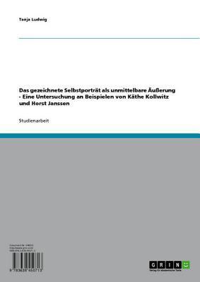 Das Gezeichnete Selbstportrat ALS Unmittelbare Ausserung: Eine Untersuchung an Beispielen Von Kathe Kollwitz Und Horst Janssen Tanja Ludwig