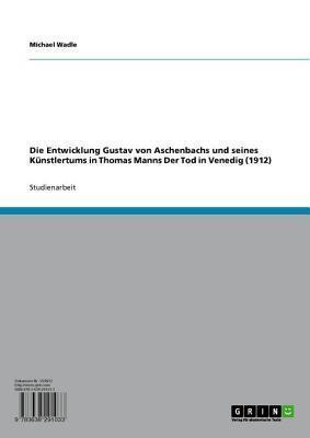 Die Entwicklung Gustav Von Aschenbachs Und Seines Kunstlertums in Thomas Manns Der Tod in Venedig (1912)  by  Michael Wadle