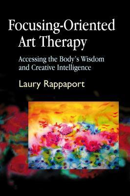 Focusing-Oriented Art Therapy: Accessing the Bodys Wisdom and Creative Intelligence  by  Laury Rappaport