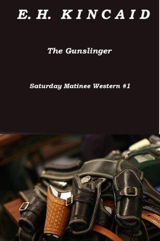 The Gunslinger (Saturday Matinee Western Adventure Thriller #1) (Saturday Matinee Western Adventure Thrillers)  by  E.H. Kincaid