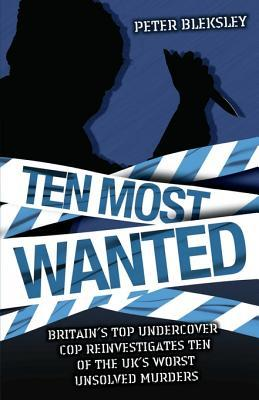 Ten Most Wanted - Britains Top Undercover Cop Reinvestigates Ten of the UKs Worst Unsolved Murders  by  Peter Bleksley