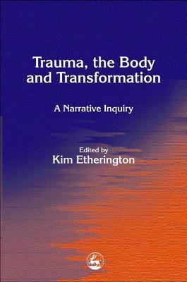 Trauma, the Body and Transformation: A Narrative Inquiry Kim Etherington