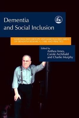 Dementia and Social Inclusion: Marginalised Groups and Marginalised Areas of Dementia Research, Care and Practice Anthea Innes