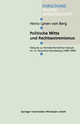 Politische Mitte Und Rechtsextremismus: Diskurse Zu Fremdenfeindlicher Gewalt Im 12. Deutschen Bundestag (1990 1994)  by  Heinz Lynen Von Berg