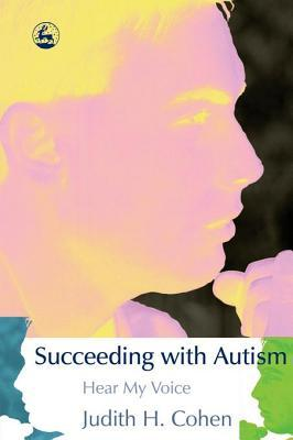 Succeeding with Autism: Hear My Voice  by  Judith H. Cohen