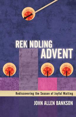 Rekindling Advent: Rediscovering the Season of Joyful Waiting  by  John Allen Bankson