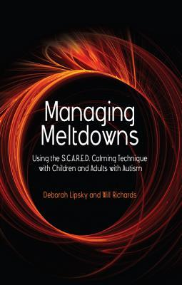 Managing Meltdowns: Using the S.C.A.R.E.D. Calming Technique with Children and Adults with Autism  by  Deborah Lipsky
