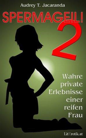 Spermageil! 2 - Wahre private Erlebnisse einer reifen Frau Audrey T. Jacaranda