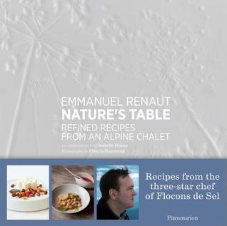 Natures Table: Refined Recipes from an Alpine Chalet Emmanuel Renaut