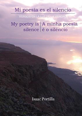 Mi Poesia Es El Silencio. My Poetry Is Silence. a Minha Poesia E O Silencio. [Trilingual Edition: Espanol, English, Portugues]  by  Isaac Portilla