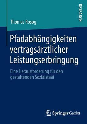 Pfadabhangigkeiten Vertragsarztlicher Leistungserbringung: Eine Herausforderung Fur Den Gestaltenden Sozialstaat  by  Thomas Rosog
