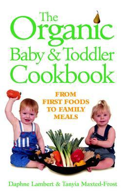 The Organic Baby & Toddler Cookbook: From First Foods to Family Meals  by  Daphne Lambert