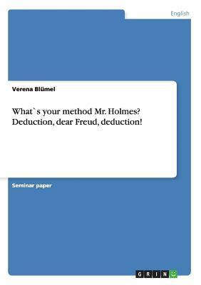 Whats Your Method Mr. Holmes? Deduction, Dear Freud, Deduction! Verena Blumel