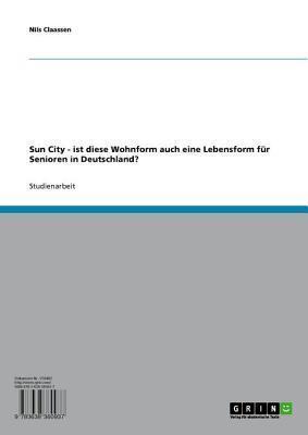 Sun City - Ist Diese Wohnform Auch Eine Lebensform Fur Senioren in Deutschland?: Ist Diese Wohnform Auch Eine Lebensform Fur Senioren in Deutschland?  by  Nils Claassen