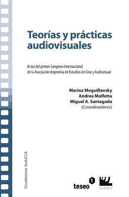 Teorías Y Prácticas Audiovisuales: Actas Del Primer Congreso Internacional De La Asociación Argentina De Estudios De Cine Y Audiovisual Marina Moguillansky
