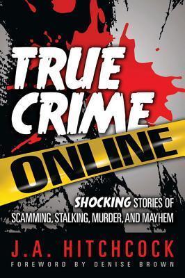 True Crime Online: Shocking Stories of Scamming, Stalking, Murder, and Mayhem J.A. Hitchcock