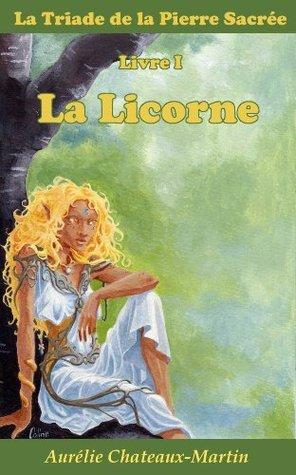 La Triade de la Pierre Sacrée - Livre I La Licorne Aurélie Chateaux-Martin