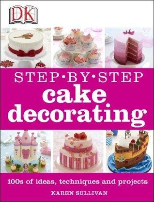 Step-by-Step Cake Decorating  by  Karen Sullivan