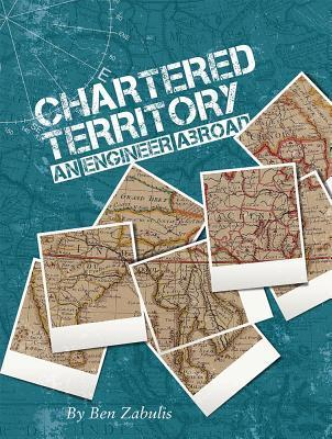 Chartered Territory - An Engineer Abroad  by  Ben Zabulis