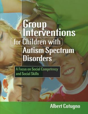 Group Interventions for Children with Autism Spectrum Disorders: A Focus on Social Competency and Social Skills Albert Cotugno
