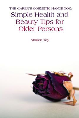 The Carers Cosmetic Handbook: Simple Health and Beauty Tips for Older Persons Sharon Tay