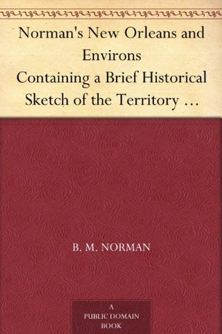 Normans New Orleans and Environs Containing a Brief Historical Sketch of the Territory and State of Louisiana and the City of New Orleans, from the Earliest Period to the Present Time  by  B. M. Norman