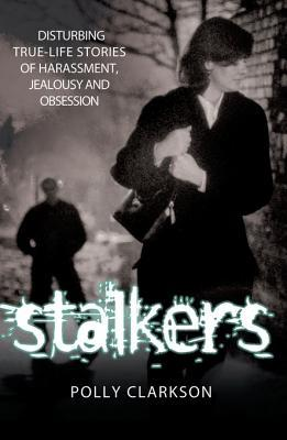 Stalkers - Disturbing True Life Stories of Harassment, Jealousy and Obsession Polly Clarkson
