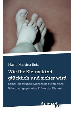 Wie Ihr Kleinstkind Glucklich Und Sicher Wird  by  Maria Martina Eckl
