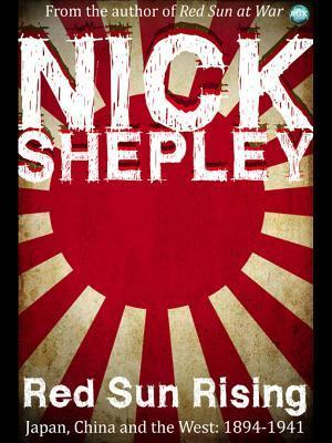 Red Sun Rising: Japan, China and the West: 1894-1941 Nick Shepley