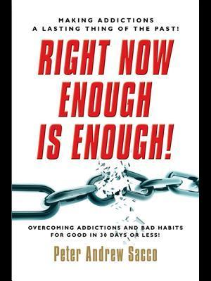 Right Now Enough Is Enough!: Overcoming Your Addictions and Bad Habits for Good... Peter Sacco
