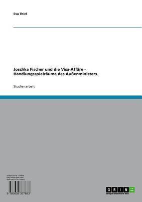 Joschka Fischer Und Die Visa-Affare - Handlungsspielraume Des Aussenministers: Handlungsspielraume Des Aussenministers Eva Thiel