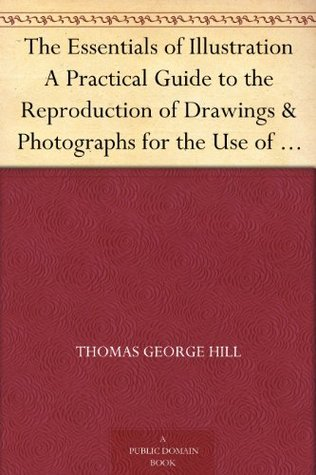 The Essentials of Illustration A Practical Guide to the Reproduction of Drawings & Photographs for the Use of Scientists & Others  by  Thomas George Hill