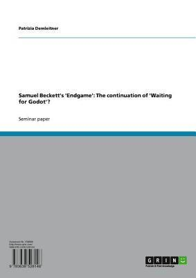 Samuel Becketts Endgame: The Continuation of Waiting for Godot?  by  Patrizia Demleitner