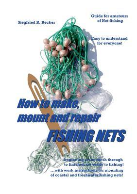 How to make, mount and repair fishing nets: Manuel for amateurs of Net fishing  by  Siegfried R Becker